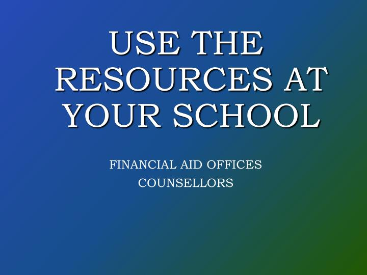 USE THE RESOURCES AT YOUR SCHOOL