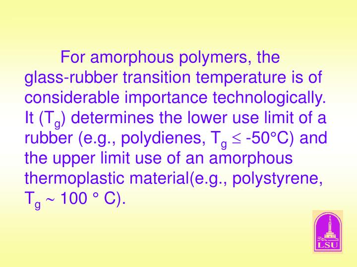 For amorphous polymers, the glass-rubber transition temperature is of considerable importance technologically.  It (T