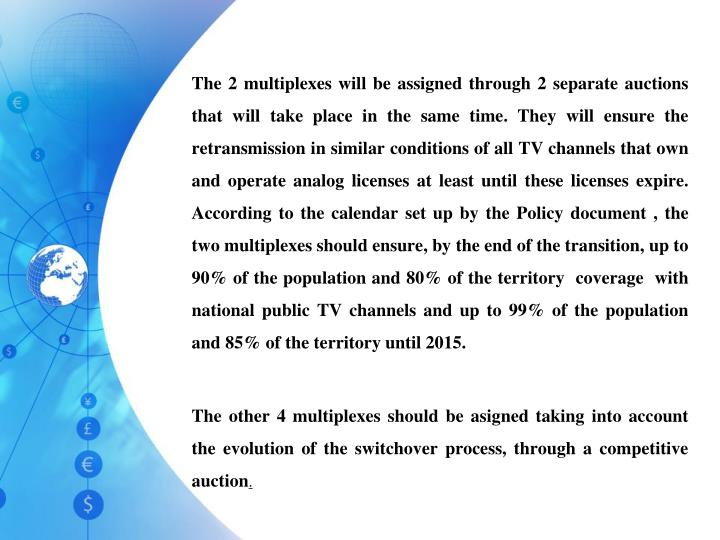 The 2 multiplexes will be assigned through 2 separate auctions that will take place in the same time. They will ensure the retransmission in similar conditions of all TV channels that own and operate analog licenses at least until these licenses expire. According to the calendar set up by the Policy document , the two multiplexes should ensure, by the end of the transition, up to 90% of the population and 80% of the territory  coverage  with national public TV channels and up to 99% of the population and 85% of the territory until 2015.