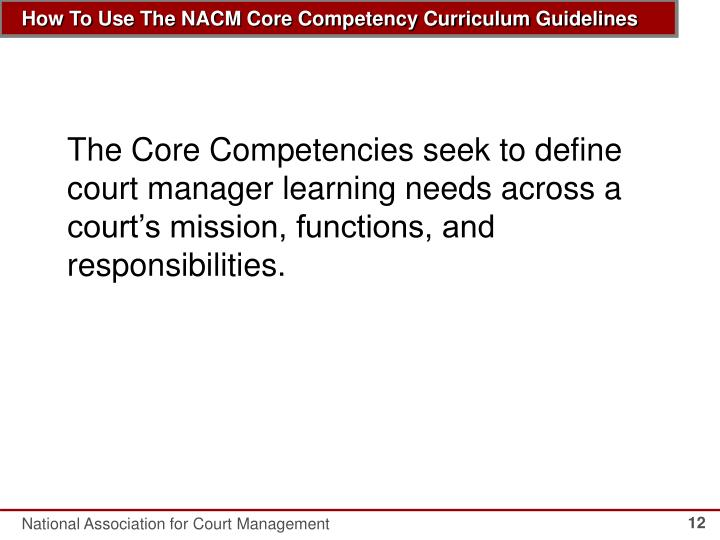 The Core Competencies seek to define court manager learning needs across a court's mission, functions, and responsibilities.