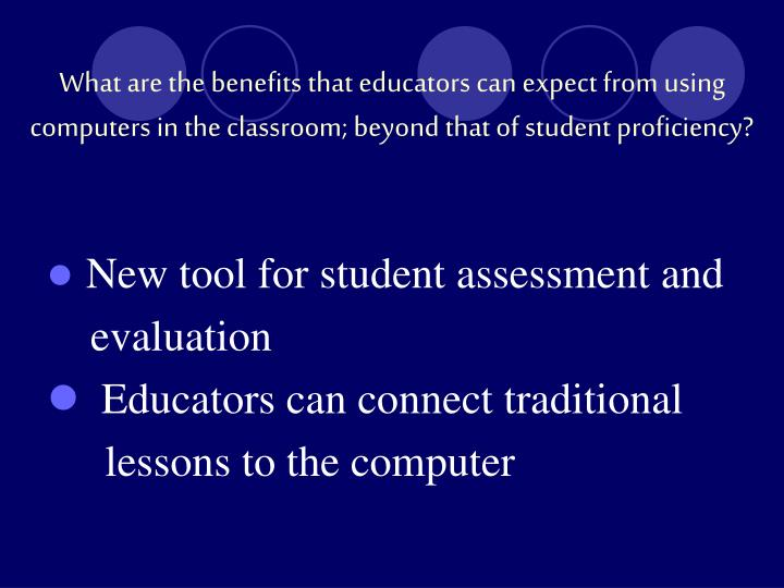 What are the benefits that educators can expect from using computers in the classroom; beyond that of student proficiency?