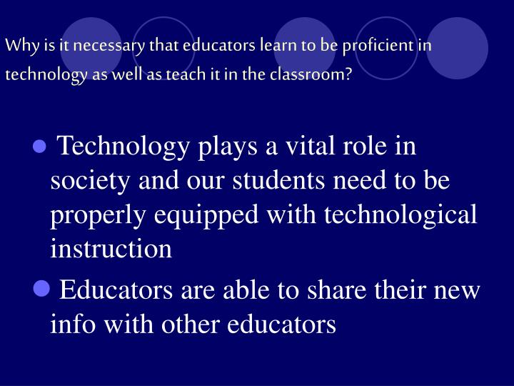 Why is it necessary that educators learn to be proficient in technology as well as teach it in the classroom?