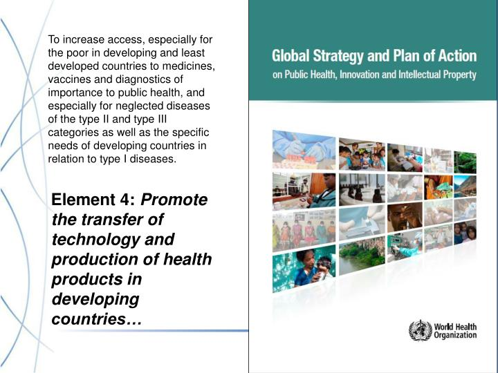 To increase access, especially for the poor in developing and least developed countries to medicines, vaccines and diagnostics of importance to public health, and especially for neglected diseases of the type II and type III categories as well as the specific needs of developing countries in relation to type I diseases.
