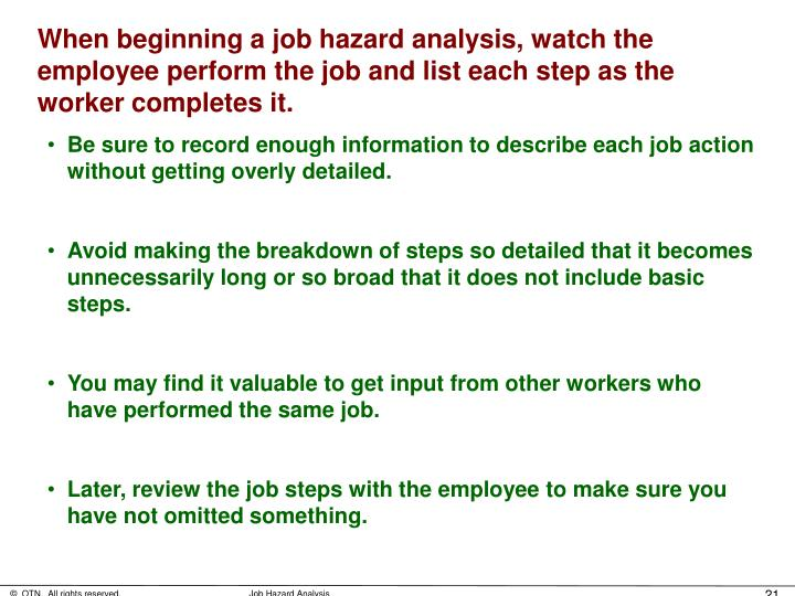 When beginning a job hazard analysis, watch the employee perform the job and list each step as the worker completes it.