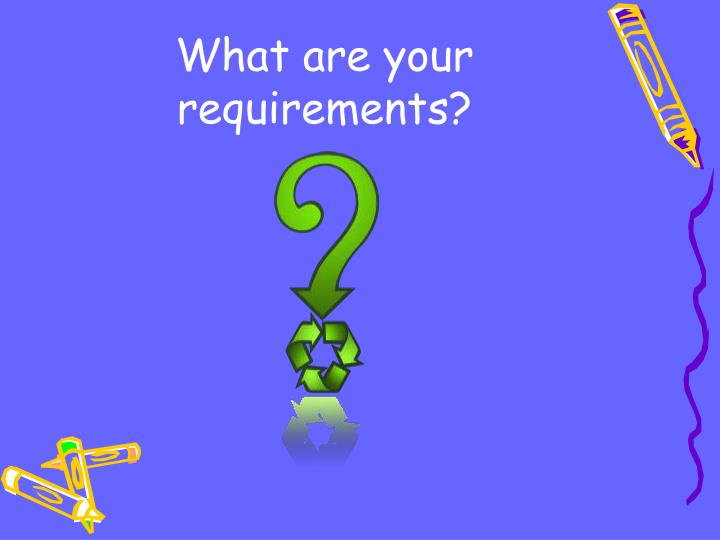 What are your requirements?