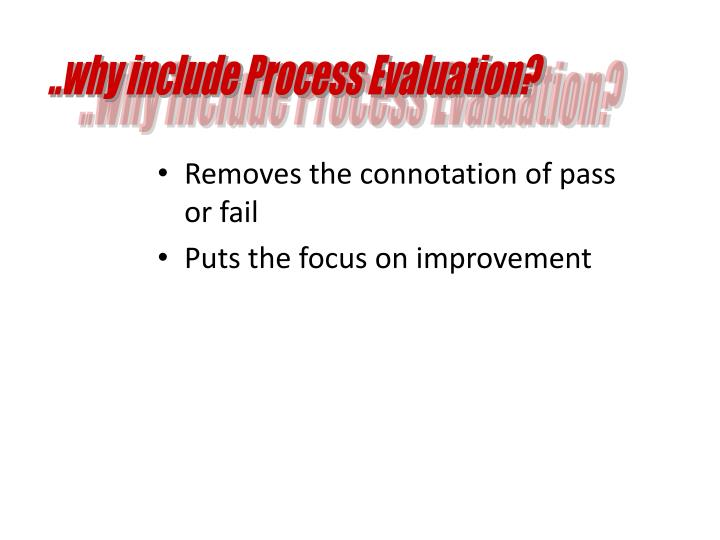 ..why include Process Evaluation?