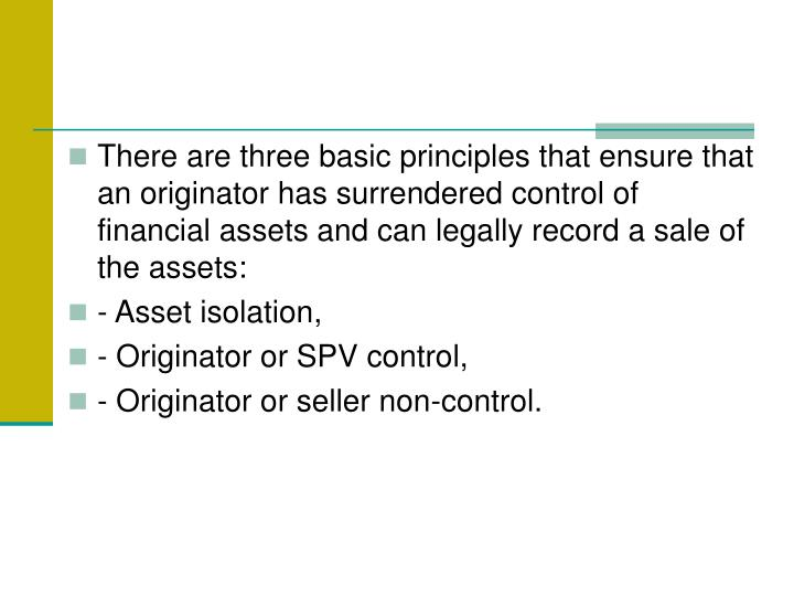 There are three basic principles that ensure that an originator has surrendered control of financial assets and can legally record a sale of the assets: