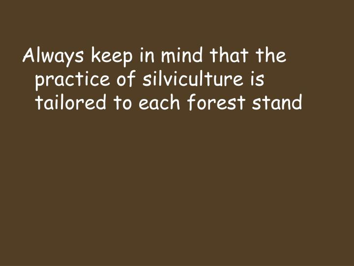 Always keep in mind that the practice of silviculture is tailored to each forest stand