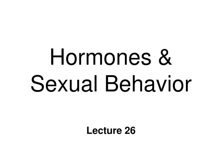 hormones and behaviors Hormones and behaviour 1 by win 2 hormones – chemical messenger secreted from endocrine gland behavior – response of an individual with respect to stimulus.