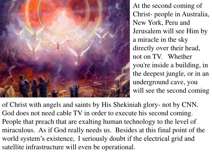 At the second coming of Christ- people in Australia, New York, Peru and Jerusalem will see Him by a miracle in the sky directly over their head, not on TV.   Whether you're inside a building, in the deepest jungle, or in an underground cave, you will see the second coming