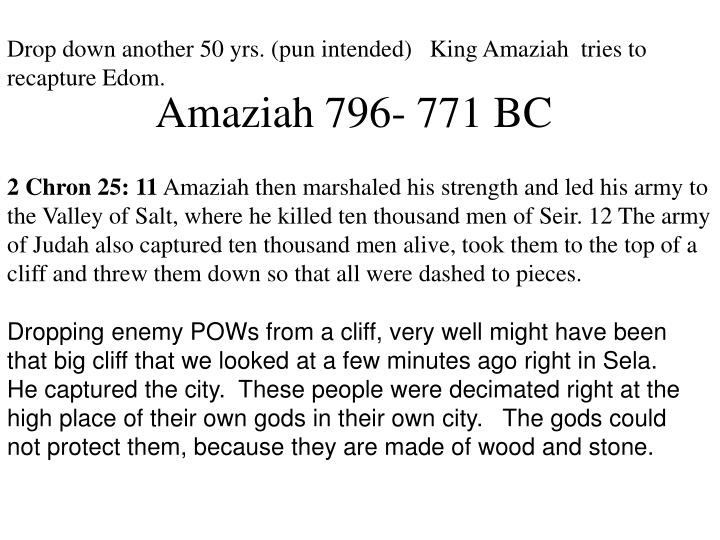 Drop down another 50 yrs. (pun intended)   King Amaziah  tries to recapture Edom.