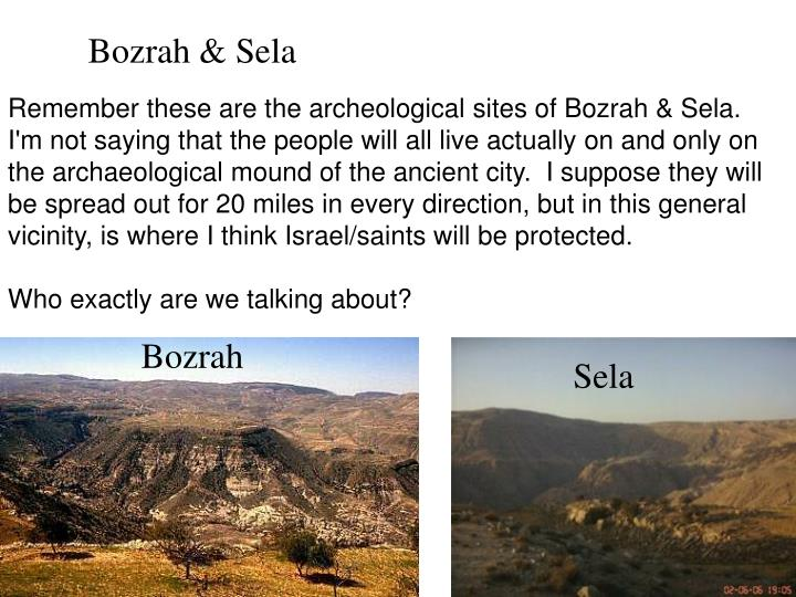 Remember these are the archeological sites of Bozrah & Sela.  I'm not saying that the people will all live actually on and only on the archaeological mound of the ancient city.  I suppose they will  be spread out for 20 miles in every direction, but in this general vicinity, is where I think Israel/saints will be protected.