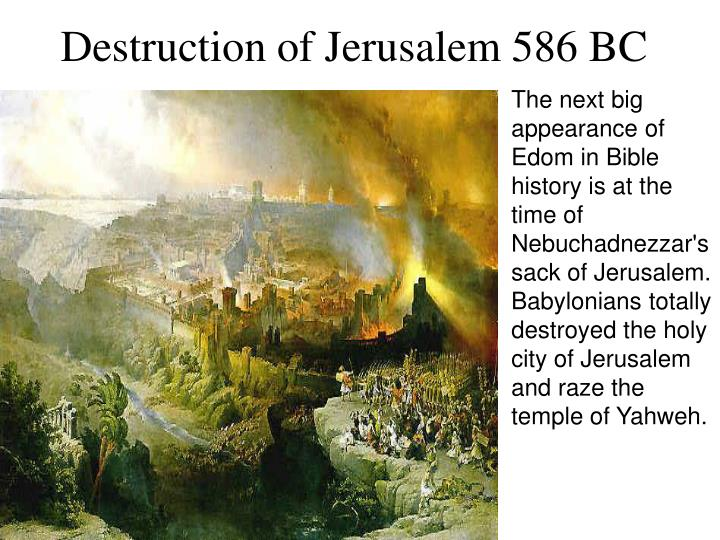 The next big appearance of Edom in Bible history is at the time of Nebuchadnezzar's sack of Jerusalem.  Babylonians totally destroyed the holy city of Jerusalem and raze the temple of Yahweh.