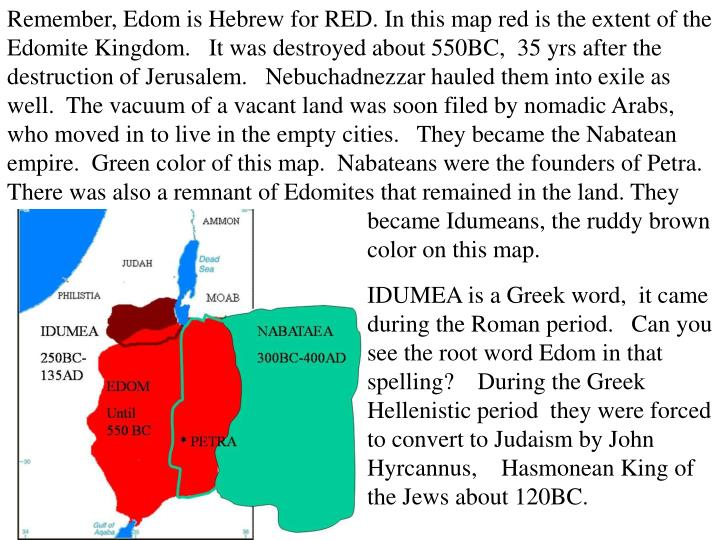Remember, Edom is Hebrew for RED. In this map red is the extent of the Edomite Kingdom.   It was destroyed about 550BC,  35 yrs after the destruction of Jerusalem.   Nebuchadnezzar hauled them into exile as well.  The vacuum of a vacant land was soon filed by nomadic Arabs, who moved in to live in the empty cities.   They became the Nabatean empire.  Green color of this map.  Nabateans were the founders of Petra.   There was also a remnant of Edomites that remained in the land. They                         					became Idumeans, the ruddy brown 					color on this map.