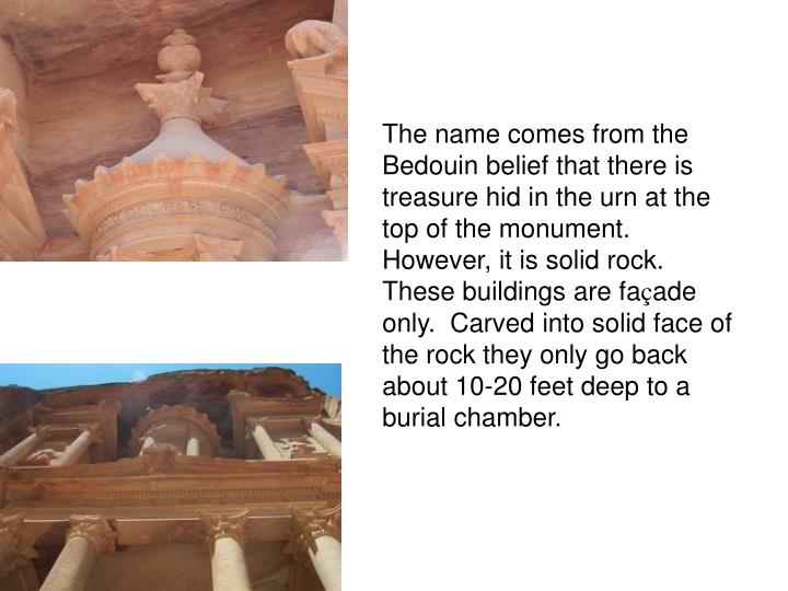 The name comes from the Bedouin belief that there is treasure hid in the urn at the top of the monument.   However, it is solid rock.   These buildings are fa