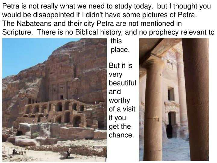 Petra is not really what we need to study today,  but I thought you would be disappointed if I didn't have some pictures of Petra.   The Nabateans and their city Petra are not mentioned in Scripture.  There is no Biblical history, and no prophecy relevant to 					this 									place.