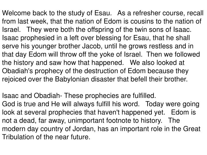 Welcome back to the study of Esau.   As a refresher course, recall from last week, that the nation of Edom is cousins to the nation of Israel.   They were both the offspring of the twin sons of Isaac.   Isaac prophesied in a left over blessing for Esau, that he shall serve his younger brother Jacob, until he grows restless and in that day Edom will throw off the yoke of Israel.  Then we followed the history and saw how that happened.   We also looked at Obadiah's prophecy of the destruction of Edom because they rejoiced over the Babylonian disaster that befell their brother.