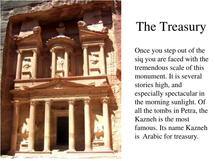 Once you step out of the siq you are faced with the tremendous scale of this monument. It is several stories high, and especially spectacular in the morning sunlight. Of all the tombs in Petra, the Kazneh is the most famous. Its name Kazneh is  Arabic for treasury.
