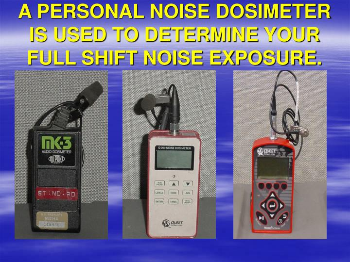 A personal noise dosimeter is used to determine your full shift noise exposure