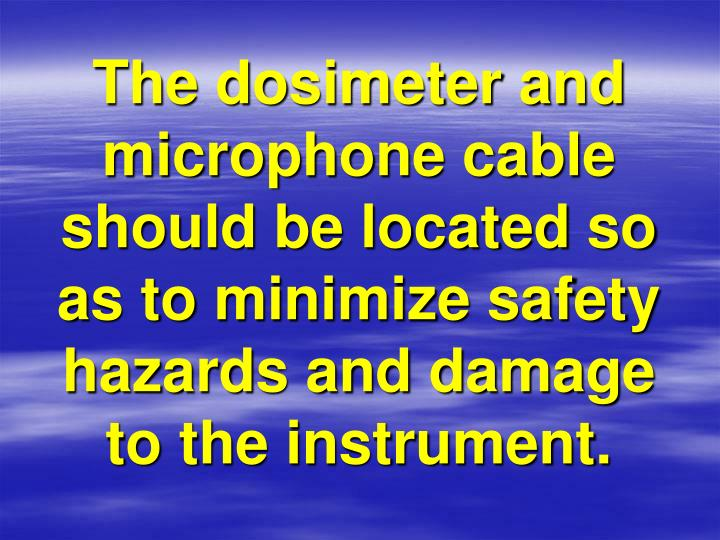 The dosimeter and microphone cable should be located so as to minimize safety hazards and damage to the instrument.