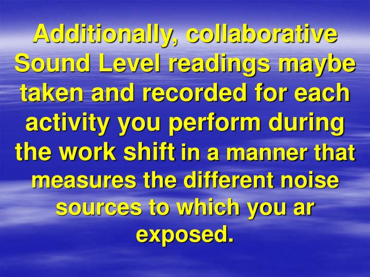 Additionally, collaborative Sound Level readings maybe taken and recorded for each activity you perform during the work shift