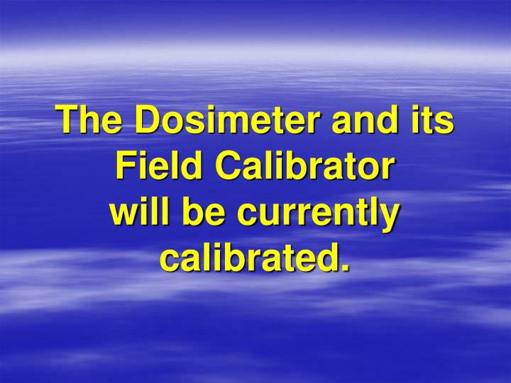 The Dosimeter and its Field Calibrator