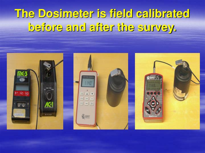 The Dosimeter is field calibrated before and after the survey.
