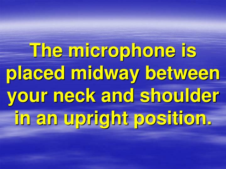 The microphone is placed midway between your neck and shoulder in an upright position.