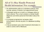 all of us may handle protected health information for example