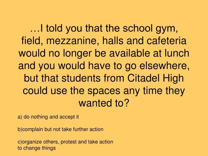 …I told you that the school gym, field, mezzanine, halls and cafeteria would no longer be available at lunch and you would have to go elsewhere, but that students from Citadel High could use the spaces any time they wanted to?