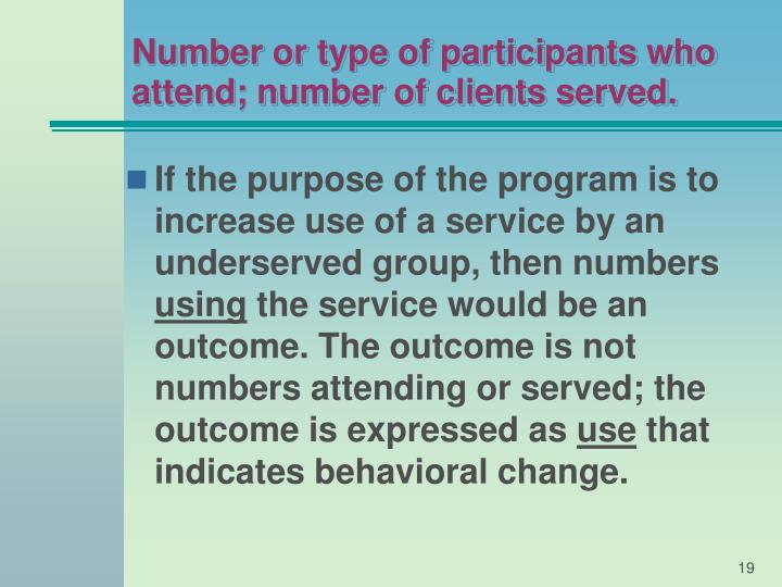 Number or type of participants who attend; number of clients served.