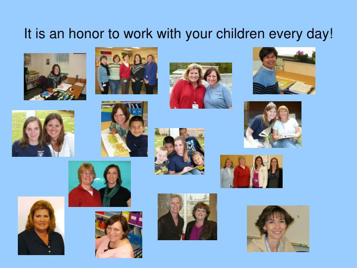 It is an honor to work with your children every day!