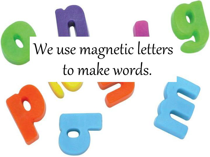 We use magnetic letters to make words.
