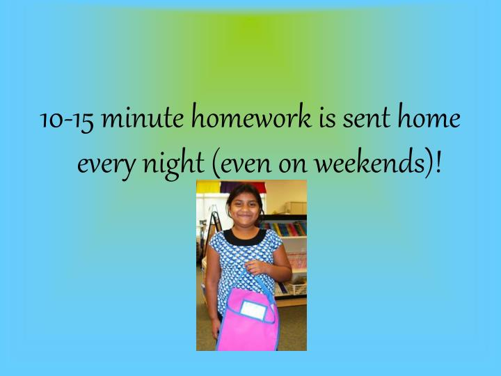 10-15 minute homework is sent home every night (even on weekends)!