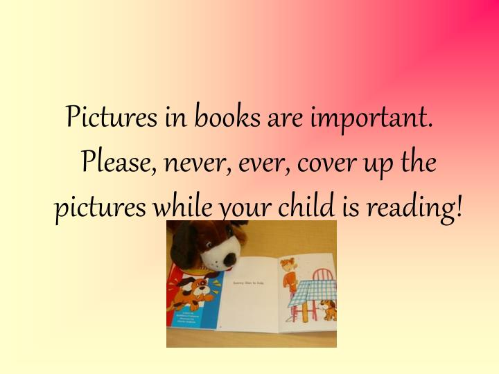 Pictures in books are important. Please, never, ever, cover up the pictures while your child is reading!