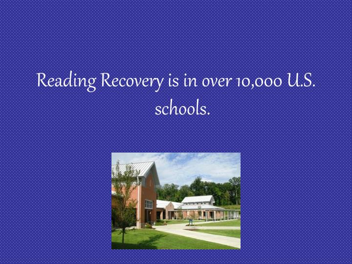 Reading Recovery is in over 10,000 U.S. schools.