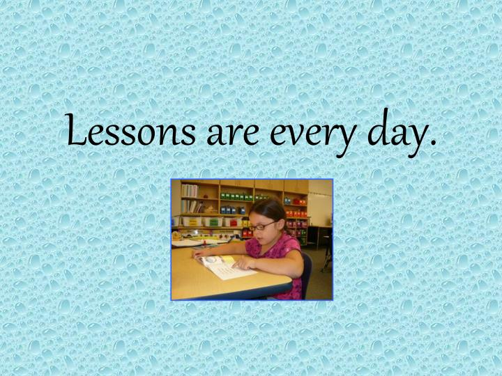 Lessons are every day.