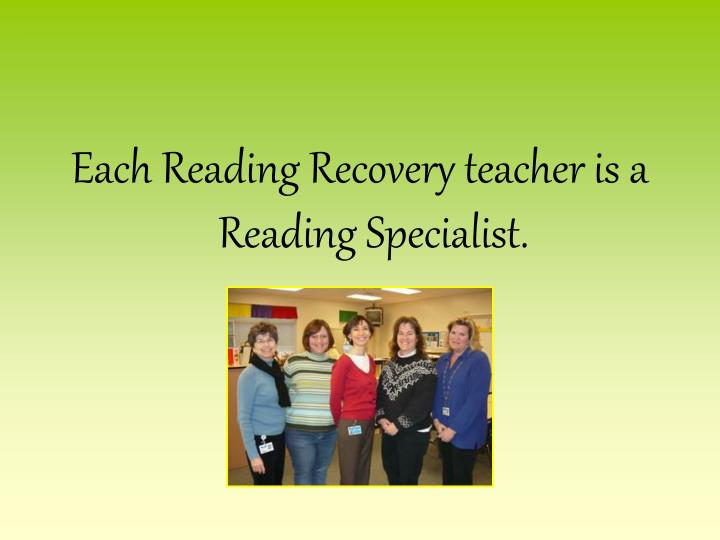 Each Reading Recovery teacher is a Reading Specialist.