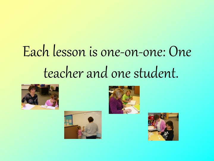 Each lesson is one-on-one: One teacher and one student.
