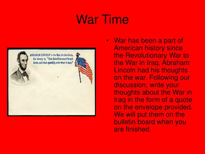 War has been a part of American history since the Revolutionary War to the War in Iraq. Abraham Lincoln had his thoughts on the war. Following our discussion, write your thoughts about the War in Iraq in the form of a quote on the envelope provided. We will put them on the bulletin board when you are finished.