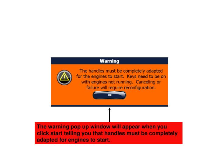 The warning pop up window will appear when you click start telling you that handles must be completely adapted for engines to start.