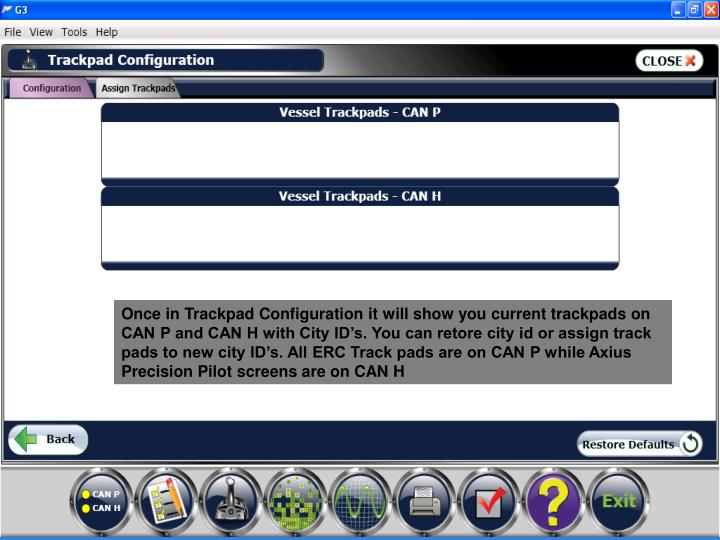 Once in Trackpad Configuration it will show you current trackpads on CAN P and CAN H with City ID's. You can retore city id or assign track pads to new city ID's. All ERC Track pads are on CAN P while Axius Precision Pilot screens are on CAN H