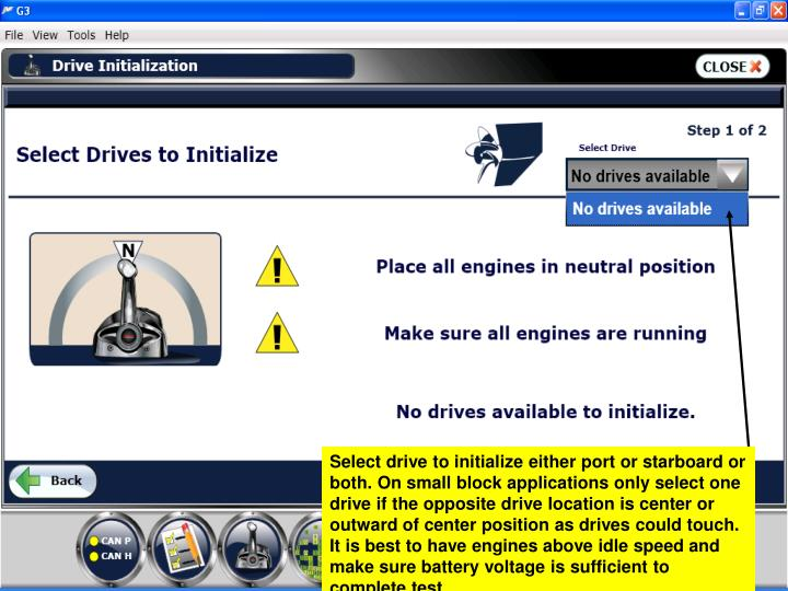 Select drive to initialize either port or starboard or both. On small block applications only select one drive if the opposite drive location is center or outward of center position as drives could touch. It is best to have engines above idle speed and make sure battery voltage is sufficient to complete test.