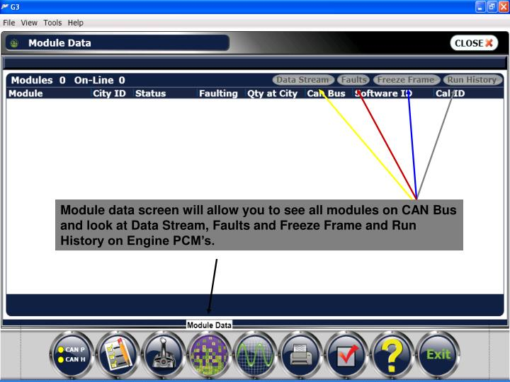 Module data screen will allow you to see all modules on CAN Bus and look at Data Stream, Faults and Freeze Frame and Run History on Engine PCM's.