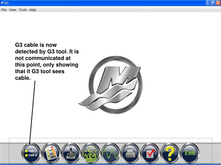 G3 cable is now detected by G3 tool. It is not communicated at this point, only showing that it G3 tool sees cable.