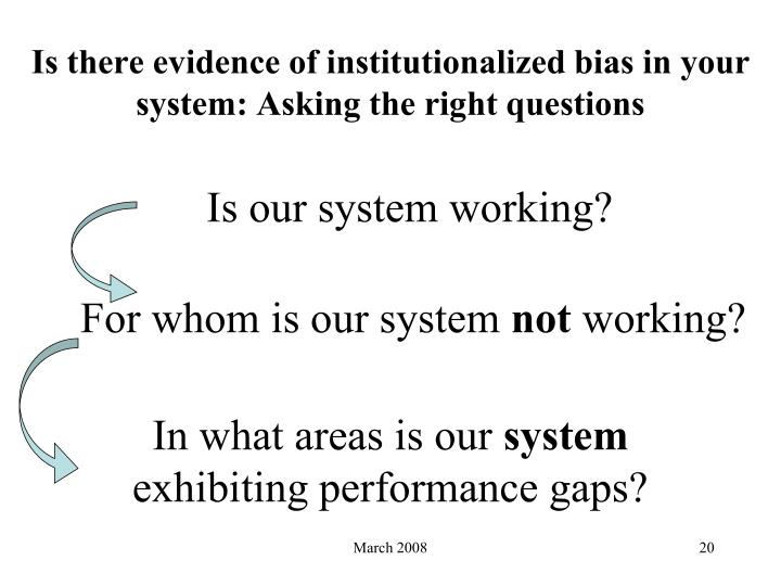 Is there evidence of institutionalized bias in your system: Asking the right questions
