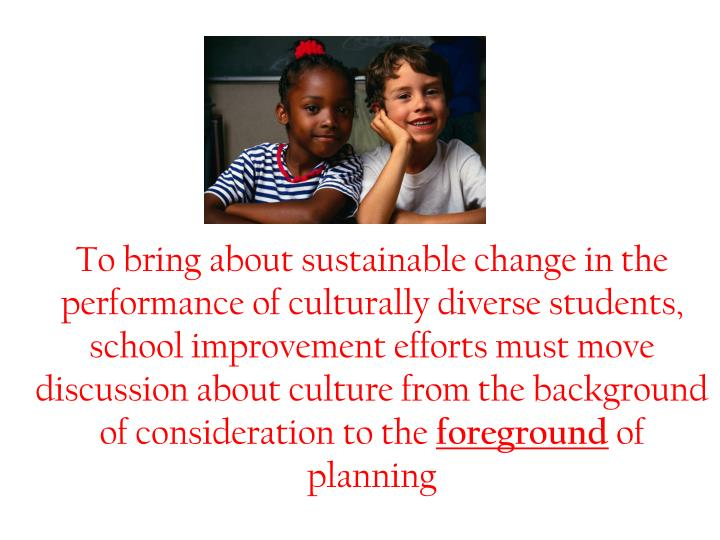 To bring about sustainable change in the performance of culturally diverse students, school improvement efforts must move discussion about culture from the background of consideration to the