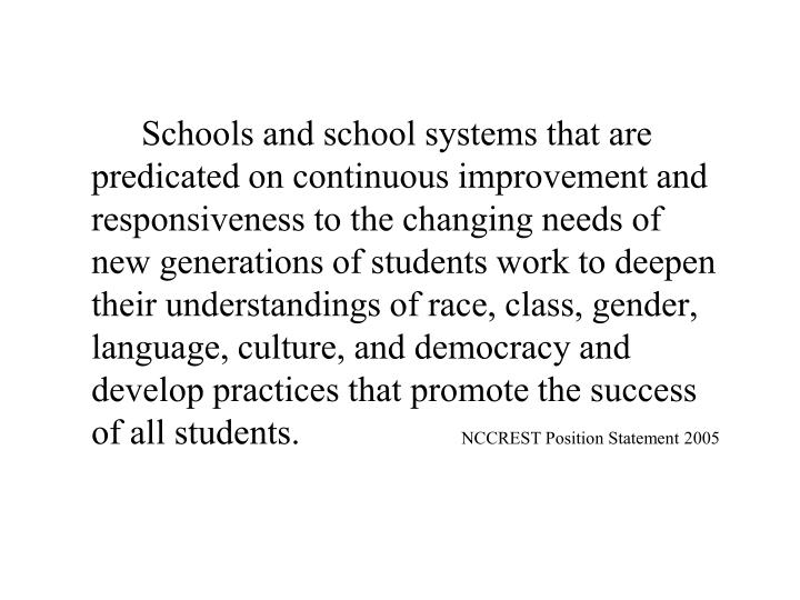 Schools and school systems that are predicated on continuous improvement and responsiveness to the changing needs of new generations of students work to deepen their understandings of race, class, gender, language, culture, and democracy and develop practices that promote the success of all students.