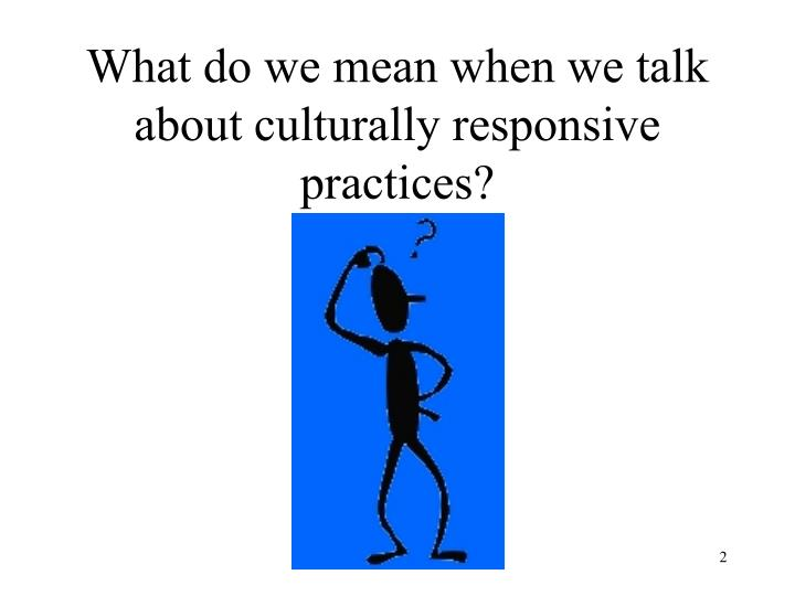 What do we mean when we talk about culturally responsive practices