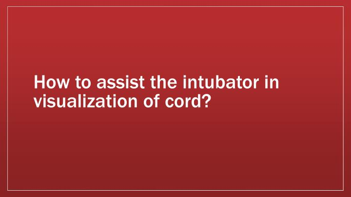 How to assist the intubator in visualization of cord?